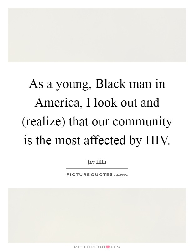 As a young, Black man in America, I look out and (realize) that our community is the most affected by HIV Picture Quote #1