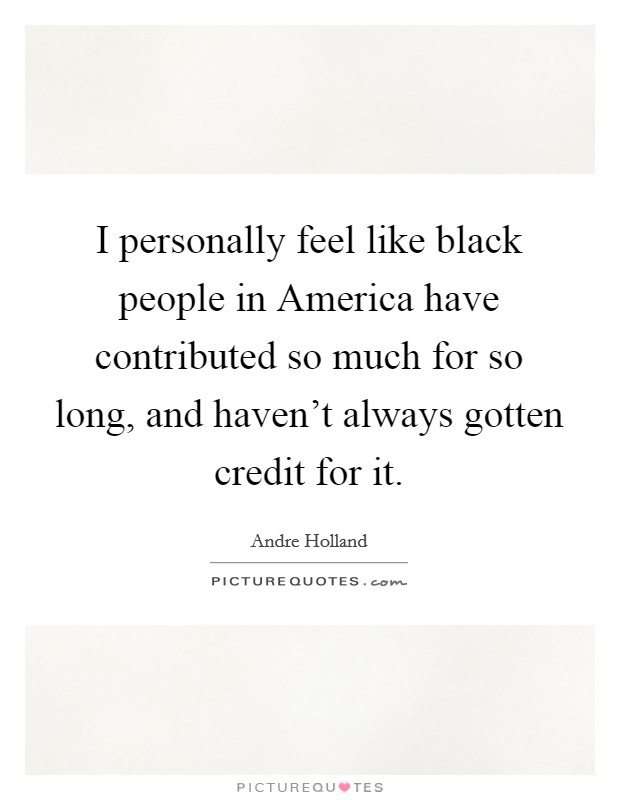 I personally feel like black people in America have contributed so much for so long, and haven't always gotten credit for it Picture Quote #1