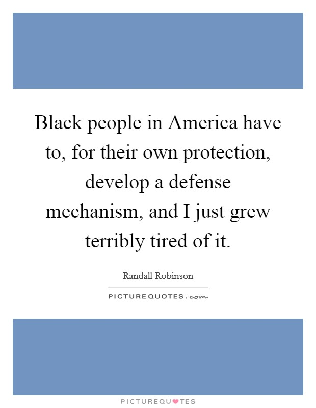 Black people in America have to, for their own protection, develop a defense mechanism, and I just grew terribly tired of it Picture Quote #1