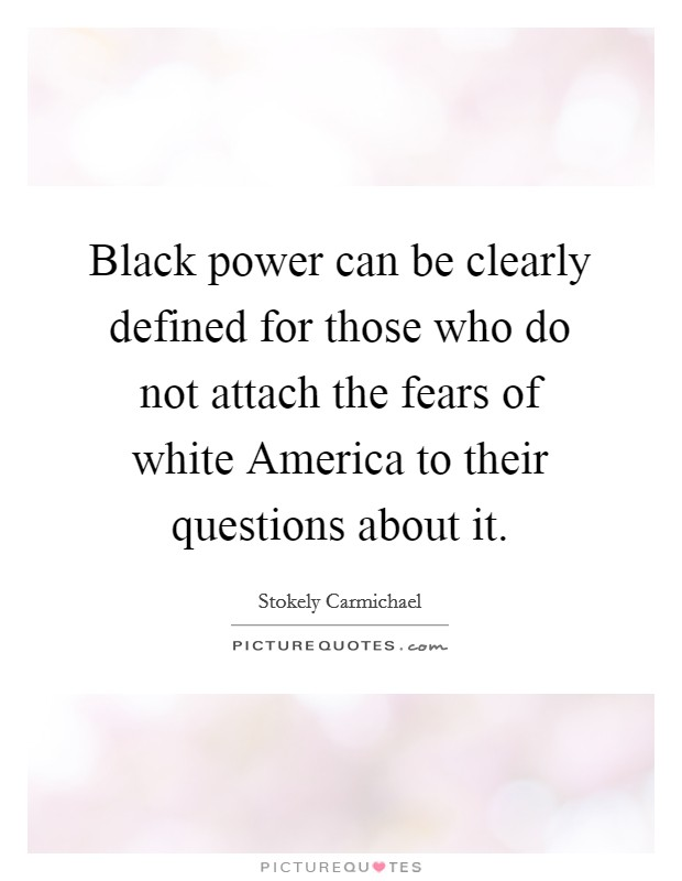 Black power can be clearly defined for those who do not attach the fears of white America to their questions about it Picture Quote #1
