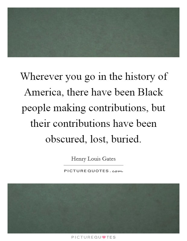 Wherever you go in the history of America, there have been Black people making contributions, but their contributions have been obscured, lost, buried Picture Quote #1