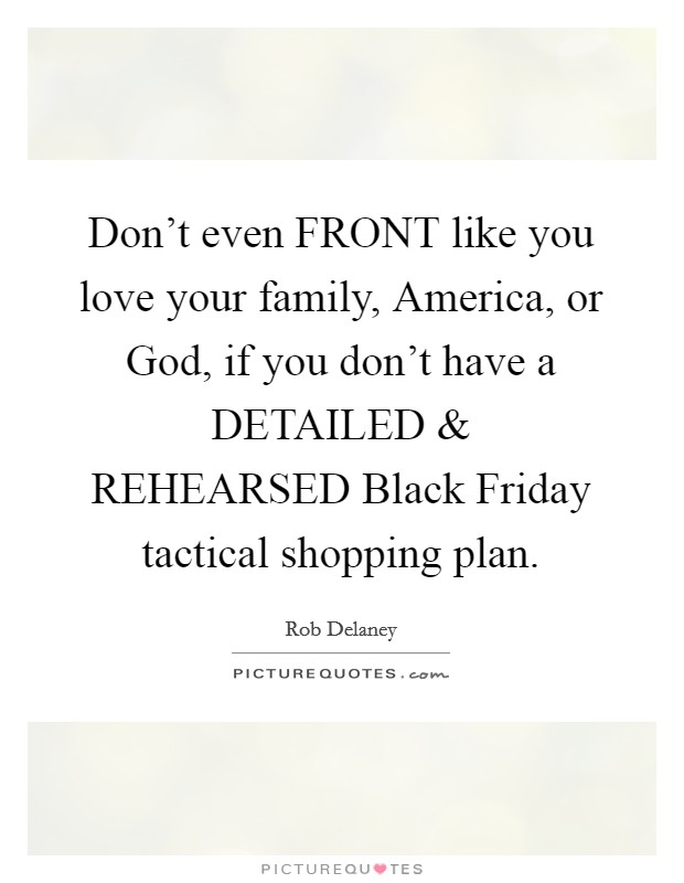 Don't even FRONT like you love your family, America, or God, if you don't have a DETAILED and REHEARSED Black Friday tactical shopping plan Picture Quote #1