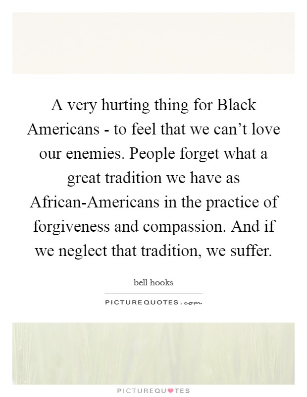 A very hurting thing for Black Americans - to feel that we can't love our enemies. People forget what a great tradition we have as African-Americans in the practice of forgiveness and compassion. And if we neglect that tradition, we suffer Picture Quote #1