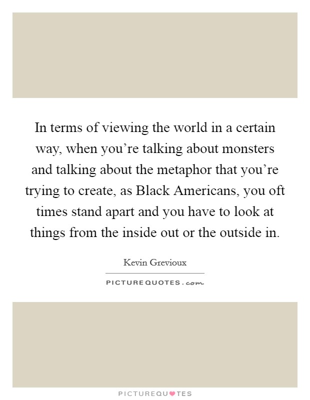 In terms of viewing the world in a certain way, when you're talking about monsters and talking about the metaphor that you're trying to create, as Black Americans, you oft times stand apart and you have to look at things from the inside out or the outside in Picture Quote #1