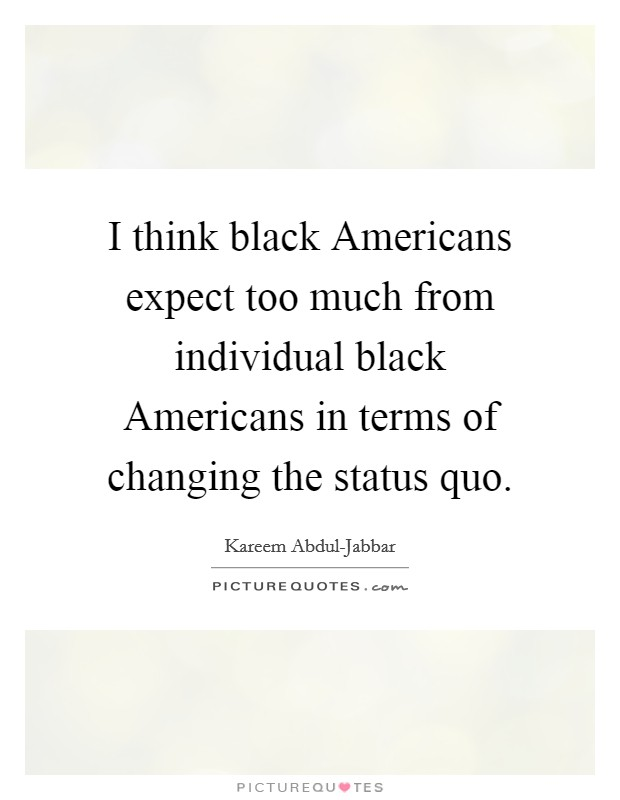 I think black Americans expect too much from individual black Americans in terms of changing the status quo Picture Quote #1