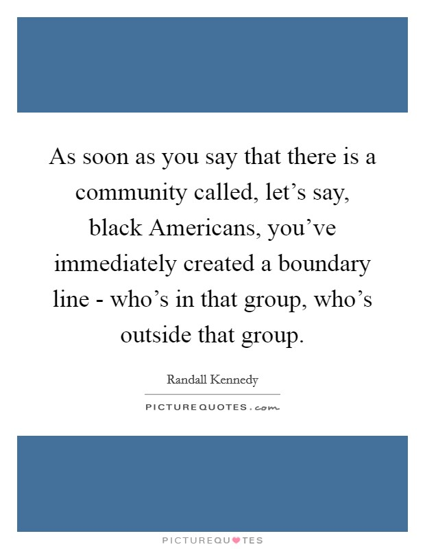 As soon as you say that there is a community called, let's say, black Americans, you've immediately created a boundary line - who's in that group, who's outside that group Picture Quote #1