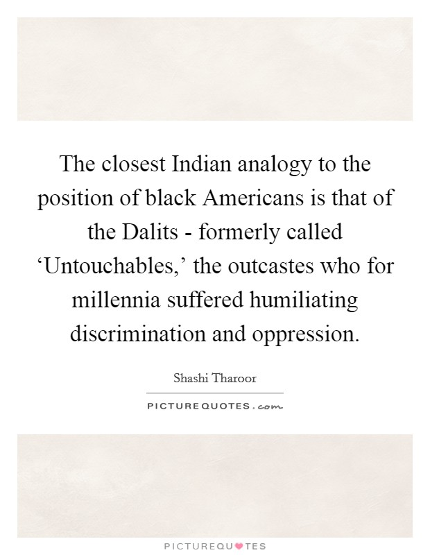 The closest Indian analogy to the position of black Americans is that of the Dalits - formerly called 'Untouchables,' the outcastes who for millennia suffered humiliating discrimination and oppression Picture Quote #1