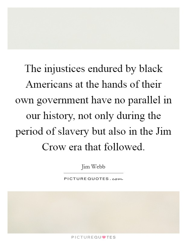 The injustices endured by black Americans at the hands of their own government have no parallel in our history, not only during the period of slavery but also in the Jim Crow era that followed Picture Quote #1