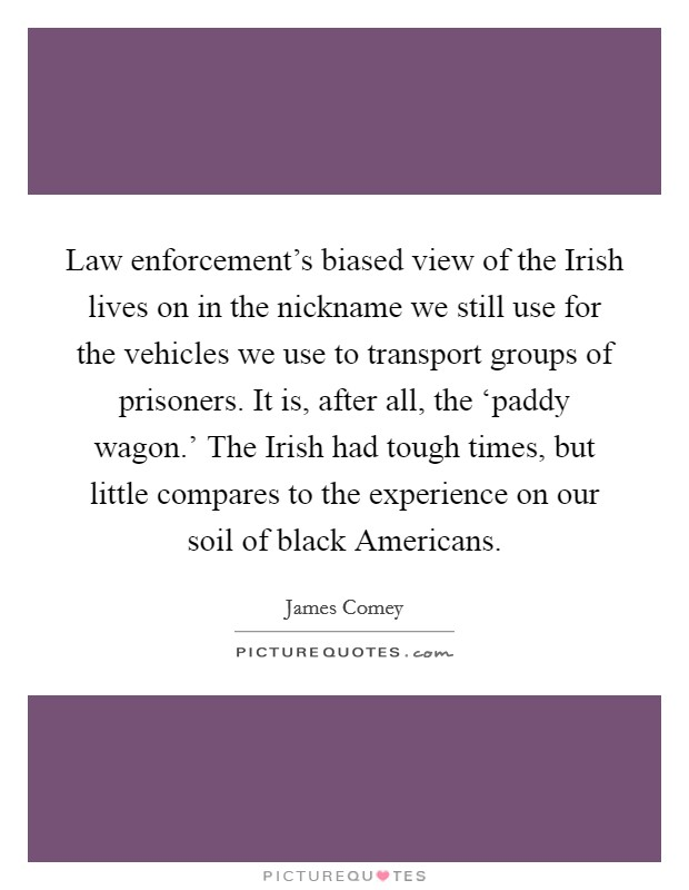 Law enforcement's biased view of the Irish lives on in the nickname we still use for the vehicles we use to transport groups of prisoners. It is, after all, the 'paddy wagon.' The Irish had tough times, but little compares to the experience on our soil of black Americans Picture Quote #1
