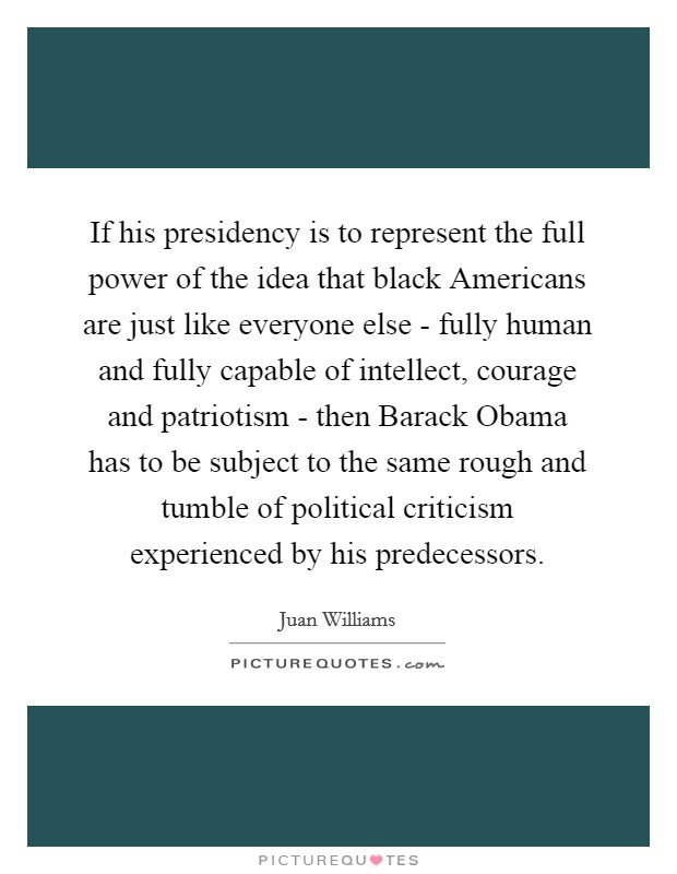 If his presidency is to represent the full power of the idea that black Americans are just like everyone else - fully human and fully capable of intellect, courage and patriotism - then Barack Obama has to be subject to the same rough and tumble of political criticism experienced by his predecessors Picture Quote #1