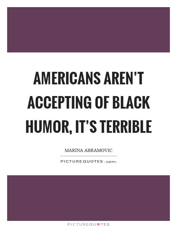 Americans aren't accepting of black humor, it's terrible Picture Quote #1