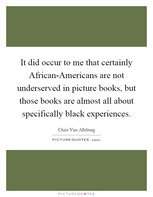 It did occur to me that certainly African-Americans are not underserved in picture books, but those books are almost all about specifically black experiences Picture Quote #1