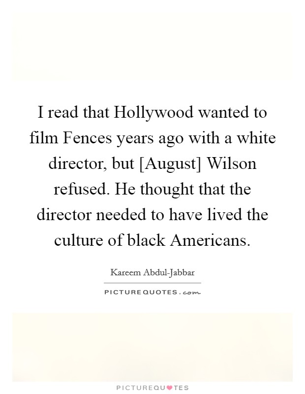 I read that Hollywood wanted to film Fences years ago with a white director, but [August] Wilson refused. He thought that the director needed to have lived the culture of black Americans Picture Quote #1