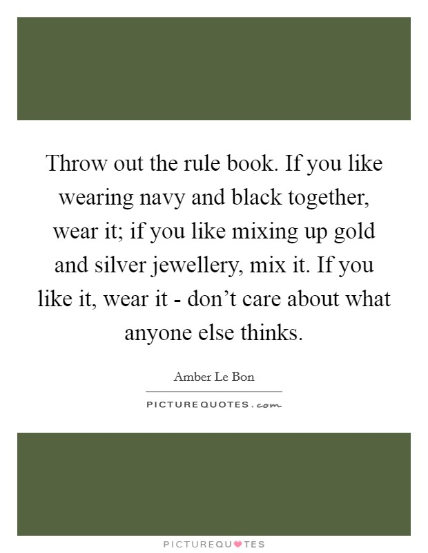 Throw out the rule book. If you like wearing navy and black together, wear it; if you like mixing up gold and silver jewellery, mix it. If you like it, wear it - don't care about what anyone else thinks Picture Quote #1