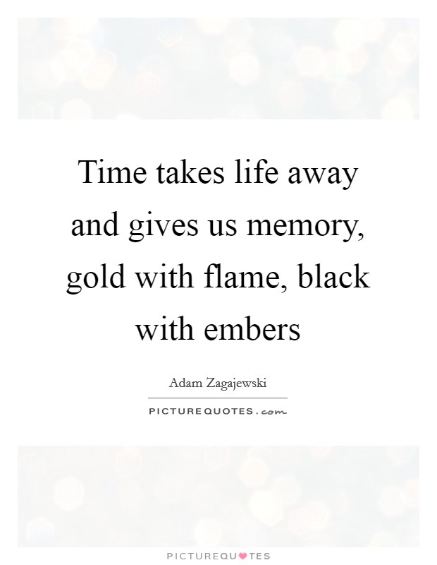 Time takes life away and gives us memory, gold with flame, black with embers Picture Quote #1