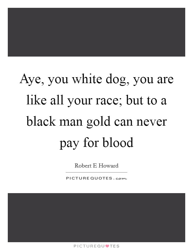 Aye, you white dog, you are like all your race; but to a black man gold can never pay for blood Picture Quote #1
