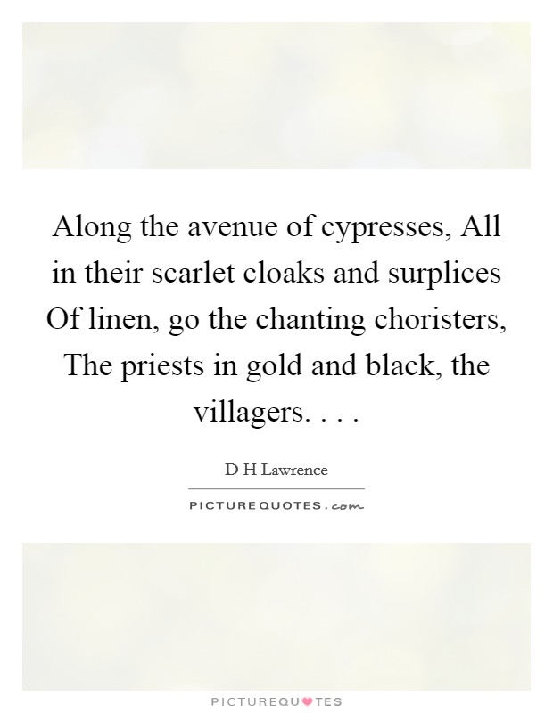 Along the avenue of cypresses, All in their scarlet cloaks and surplices Of linen, go the chanting choristers, The priests in gold and black, the villagers. . .  Picture Quote #1