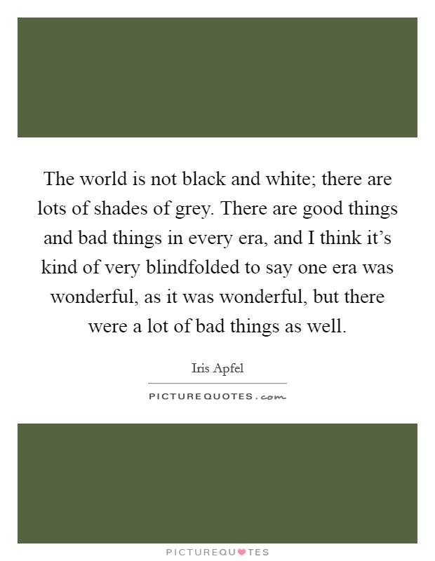 The world is not black and white; there are lots of shades of grey. There are good things and bad things in every era, and I think it's kind of very blindfolded to say one era was wonderful, as it was wonderful, but there were a lot of bad things as well Picture Quote #1