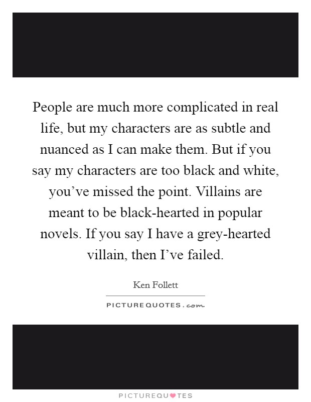 People are much more complicated in real life, but my characters are as subtle and nuanced as I can make them. But if you say my characters are too black and white, you've missed the point. Villains are meant to be black-hearted in popular novels. If you say I have a grey-hearted villain, then I've failed Picture Quote #1