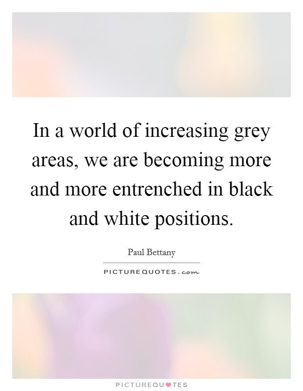 In a world of increasing grey areas, we are becoming more and more entrenched in black and white positions Picture Quote #1