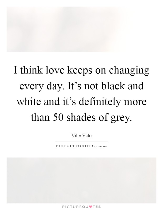 I think love keeps on changing every day. It's not black and white and it's definitely more than 50 shades of grey Picture Quote #1