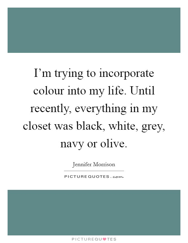 I'm trying to incorporate colour into my life. Until recently, everything in my closet was black, white, grey, navy or olive Picture Quote #1