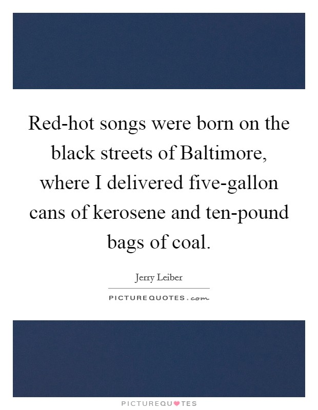 Red-hot songs were born on the black streets of Baltimore, where I delivered five-gallon cans of kerosene and ten-pound bags of coal Picture Quote #1
