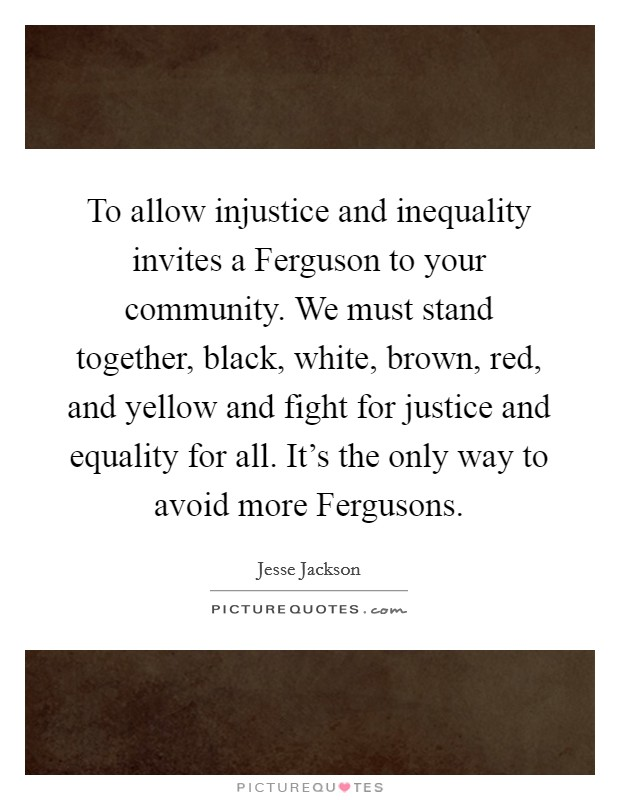 To allow injustice and inequality invites a Ferguson to your community. We must stand together, black, white, brown, red, and yellow and fight for justice and equality for all. It's the only way to avoid more Fergusons Picture Quote #1