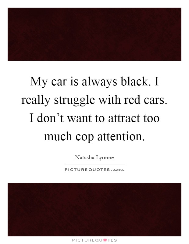 My car is always black. I really struggle with red cars. I don't want to attract too much cop attention Picture Quote #1