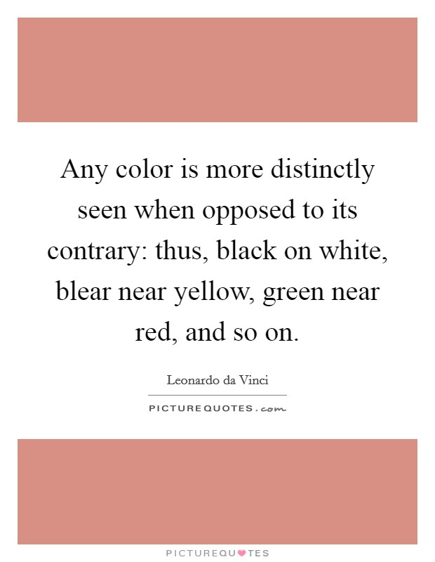 Any color is more distinctly seen when opposed to its contrary: thus, black on white, blear near yellow, green near red, and so on Picture Quote #1