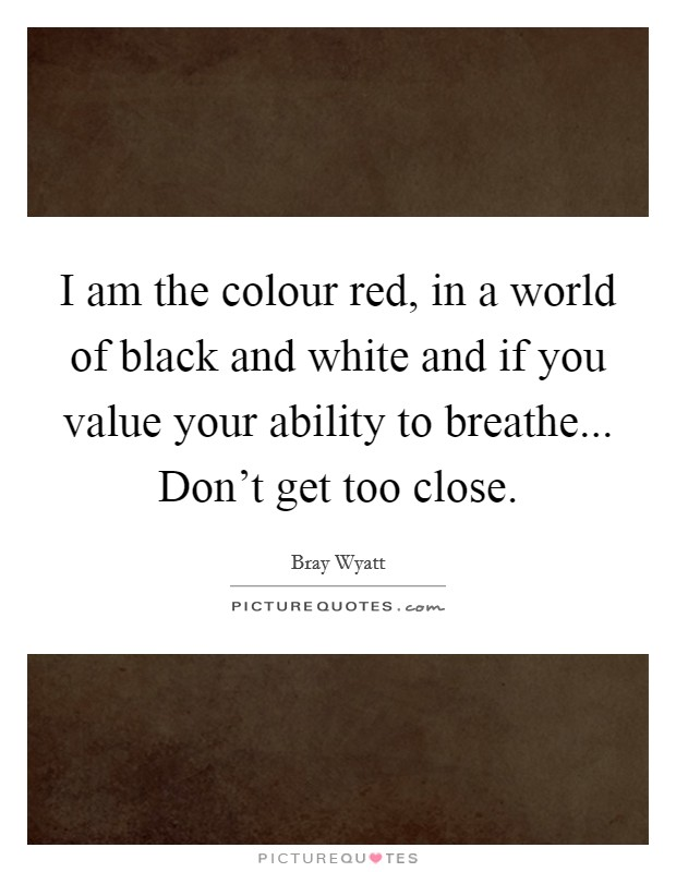 I am the colour red, in a world of black and white and if you value your ability to breathe... Don't get too close Picture Quote #1
