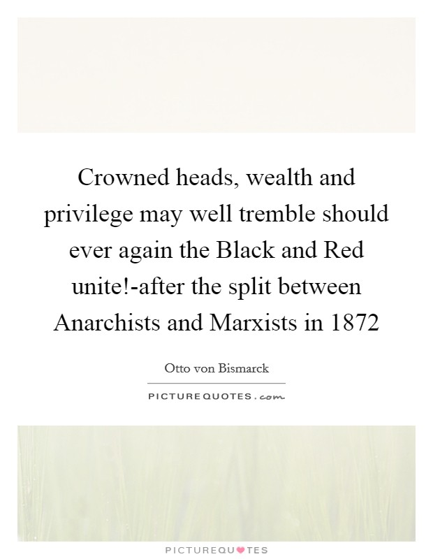 Crowned heads, wealth and privilege may well tremble should ever again the Black and Red unite!-after the split between Anarchists and Marxists in 1872 Picture Quote #1
