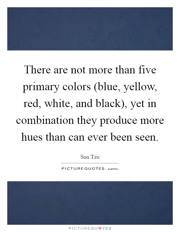 There are not more than five primary colors (blue, yellow, red, white, and black), yet in combination they produce more hues than can ever been seen Picture Quote #1
