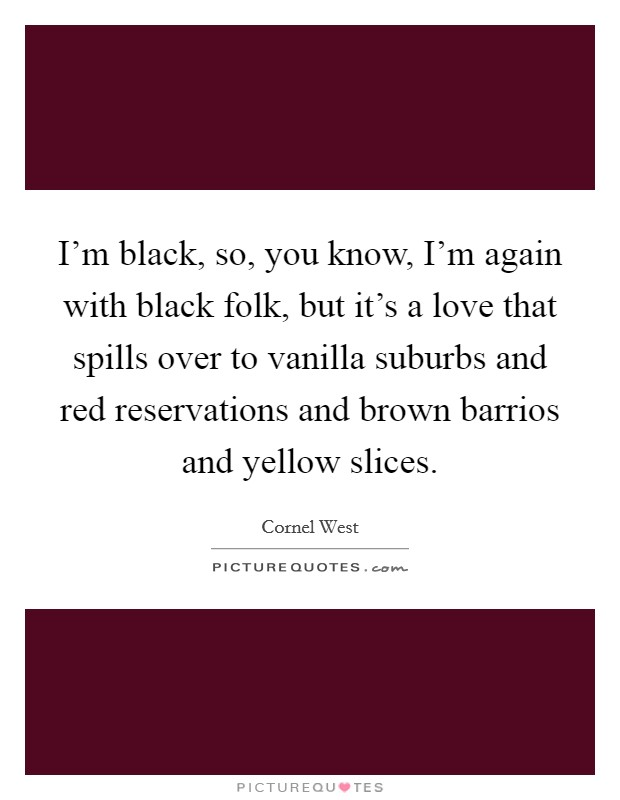 I'm black, so, you know, I'm again with black folk, but it's a love that spills over to vanilla suburbs and red reservations and brown barrios and yellow slices Picture Quote #1
