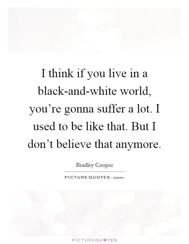 I think if you live in a black-and-white world, you're gonna suffer a lot. I used to be like that. But I don't believe that anymore Picture Quote #1