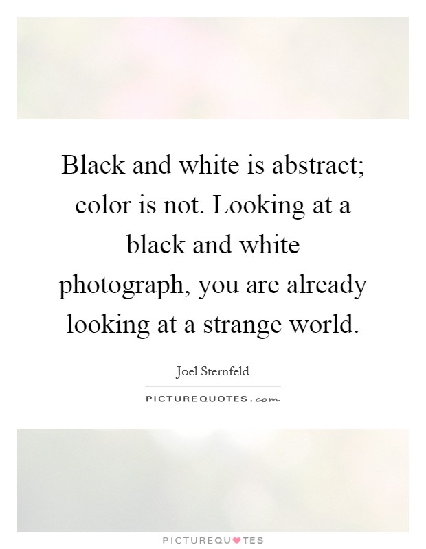 Black and white is abstract; color is not. Looking at a black and white photograph, you are already looking at a strange world Picture Quote #1
