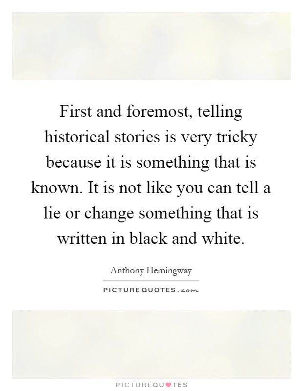 First and foremost, telling historical stories is very tricky because it is something that is known. It is not like you can tell a lie or change something that is written in black and white Picture Quote #1