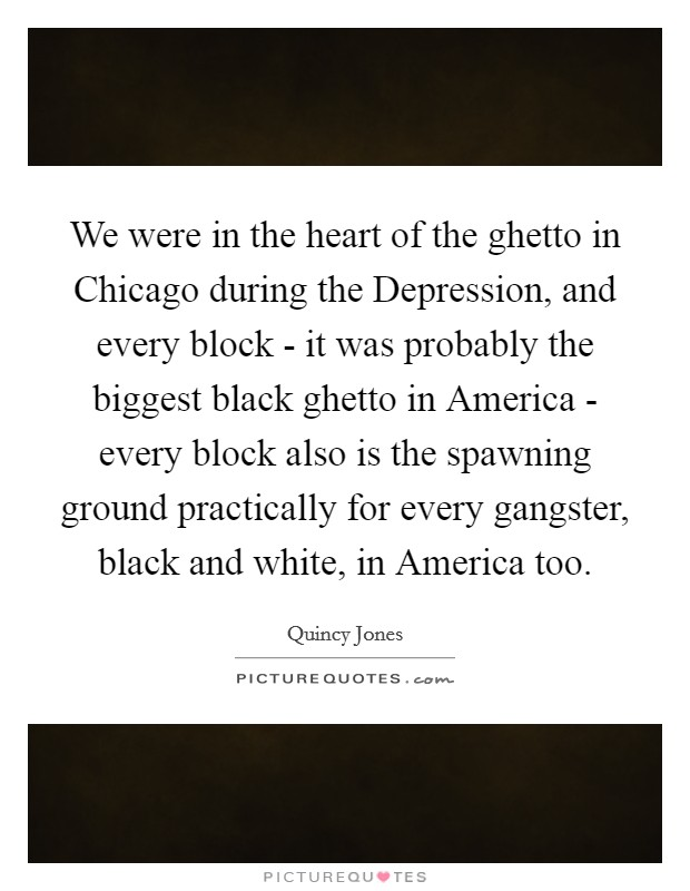 We were in the heart of the ghetto in Chicago during the Depression, and every block - it was probably the biggest black ghetto in America - every block also is the spawning ground practically for every gangster, black and white, in America too Picture Quote #1
