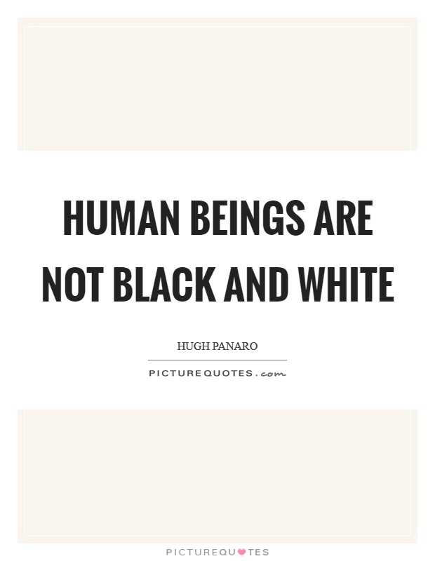 Human beings are not black and white Picture Quote #1