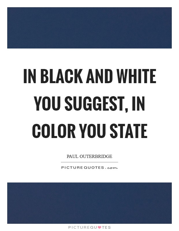In black and white you suggest, in color you state Picture Quote #1