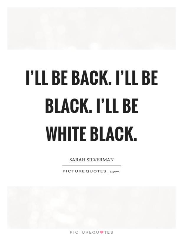I'll be back. I'll be black. I'll be white black Picture Quote #1