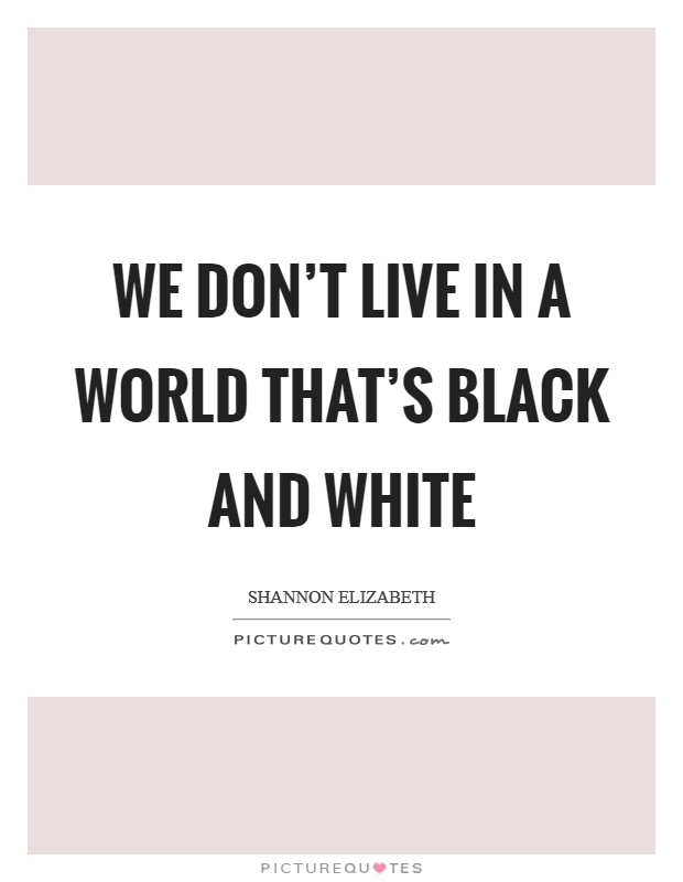 We don't live in a world that's black and white Picture Quote #1