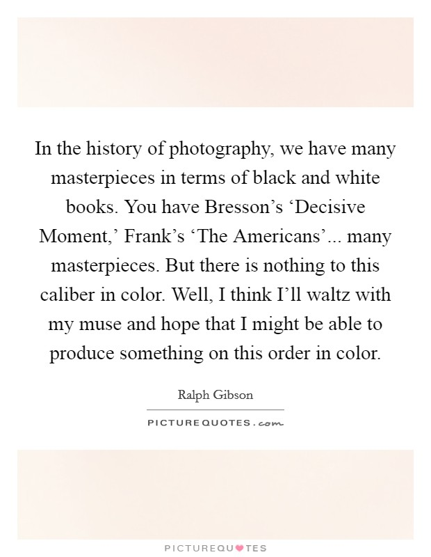 In the history of photography, we have many masterpieces in terms of black and white books. You have Bresson's 'Decisive Moment,' Frank's 'The Americans'... many masterpieces. But there is nothing to this caliber in color. Well, I think I'll waltz with my muse and hope that I might be able to produce something on this order in color Picture Quote #1