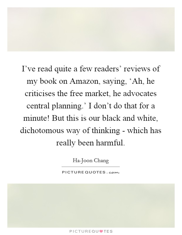 I've read quite a few readers' reviews of my book on Amazon, saying, 'Ah, he criticises the free market, he advocates central planning.' I don't do that for a minute! But this is our black and white, dichotomous way of thinking - which has really been harmful Picture Quote #1