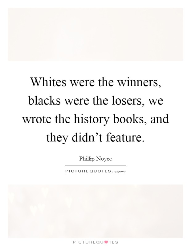 Whites were the winners, blacks were the losers, we wrote the history books, and they didn't feature Picture Quote #1