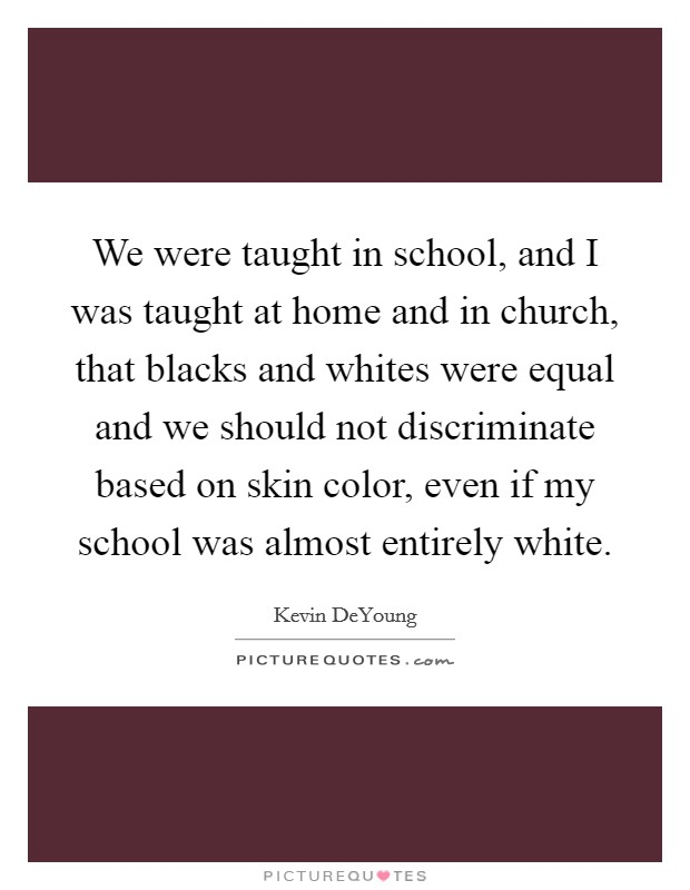 We were taught in school, and I was taught at home and in church, that blacks and whites were equal and we should not discriminate based on skin color, even if my school was almost entirely white Picture Quote #1