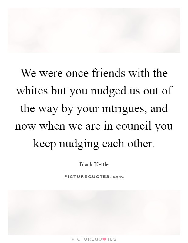 We were once friends with the whites but you nudged us out of the way by your intrigues, and now when we are in council you keep nudging each other Picture Quote #1