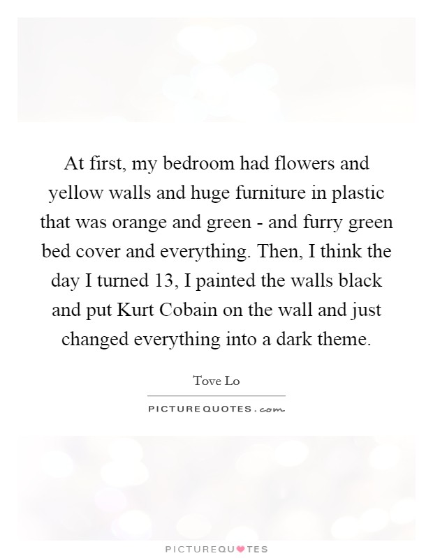 At first, my bedroom had flowers and yellow walls and huge furniture in plastic that was orange and green - and furry green bed cover and everything. Then, I think the day I turned 13, I painted the walls black and put Kurt Cobain on the wall and just changed everything into a dark theme Picture Quote #1