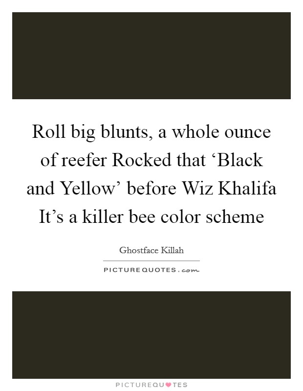Roll big blunts, a whole ounce of reefer Rocked that 'Black and Yellow' before Wiz Khalifa It's a killer bee color scheme Picture Quote #1