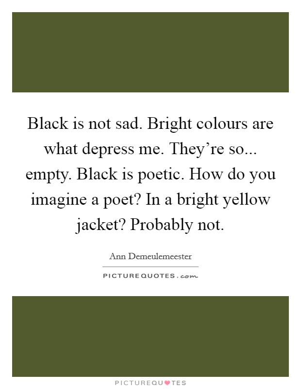 Black is not sad. Bright colours are what depress me. They're so... empty. Black is poetic. How do you imagine a poet? In a bright yellow jacket? Probably not Picture Quote #1